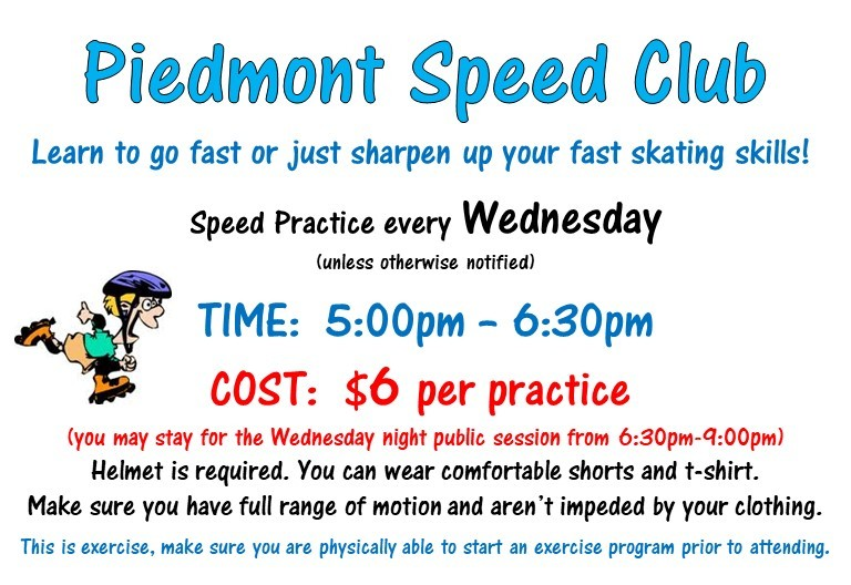 Piedmont Speed Club - Learn to go fast or just sharpen up your fast skating skills! Speed practice every Wednesday 5pm - 6:30pm. $6 per practice. You may stay for the Wednesday night public session from 6:30pm - 9pm. Helmet required.